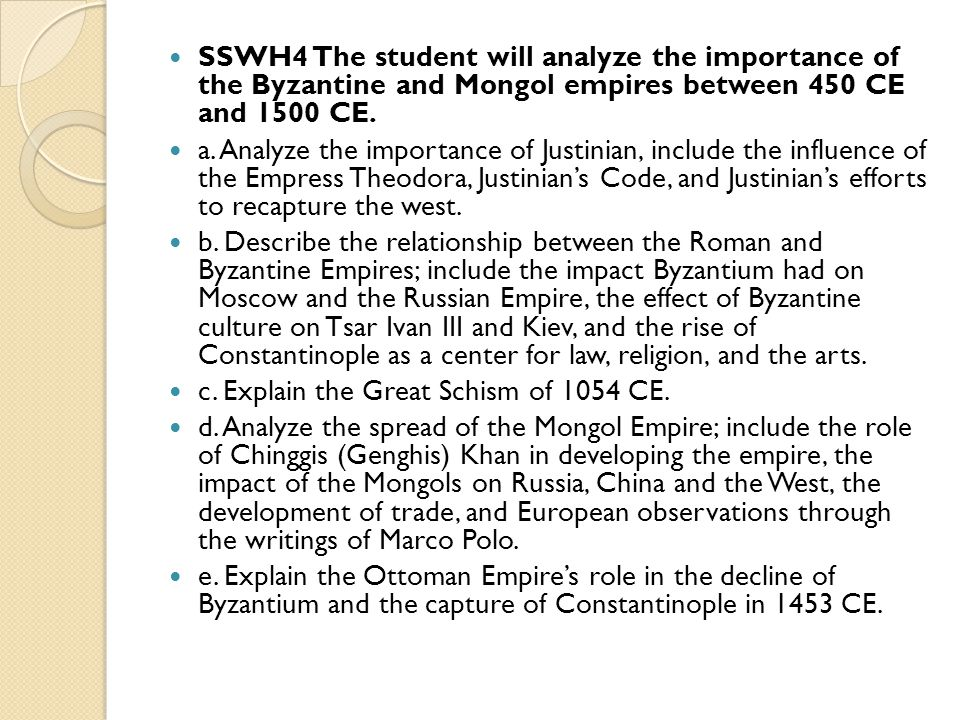 SSWH4 The student will analyze the importance of the Byzantine and Mongol empires between 450 CE and 1500 CE. a. Analyze the importance of Justinian,