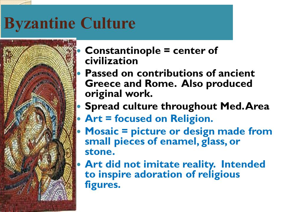 Byzantine Culture Constantinople = center of civilization Passed on contributions of ancient Greece and Rome. Also produced original work. Spread cult