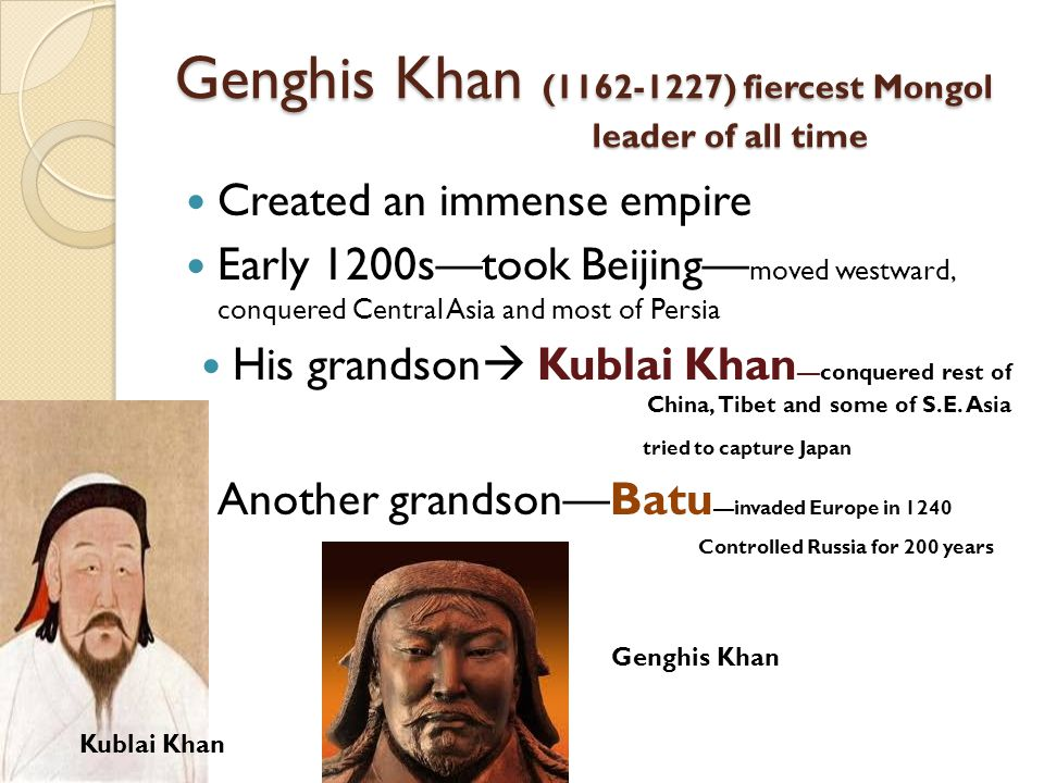 Genghis Khan (1162-1227) fiercest Mongol leader of all time Created an immense empire Early 1200s—took Beijing— moved westward, conquered Central Asia