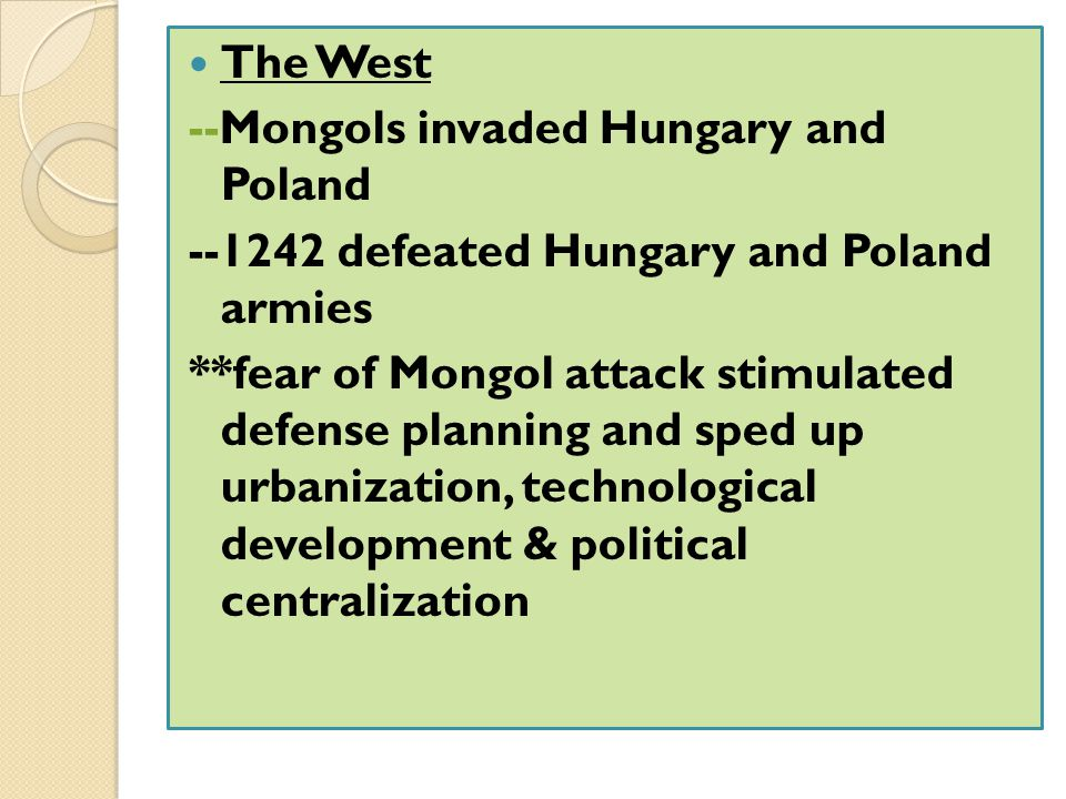 The West --Mongols invaded Hungary and Poland --1242 defeated Hungary and Poland armies **fear of Mongol attack stimulated defense planning and sped u