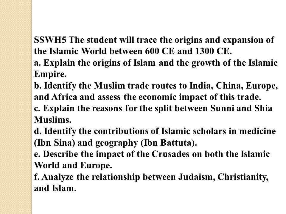 SSWH5 The student will trace the origins and expansion of the Islamic World between 600 CE and 1300 CE. a. Explain the origins of Islam and the growth