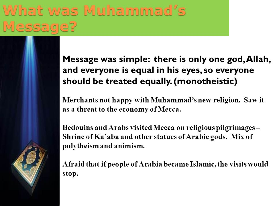 Message was simple: there is only one god, Allah, and everyone is equal in his eyes, so everyone should be treated equally. (monotheistic) Merchants n