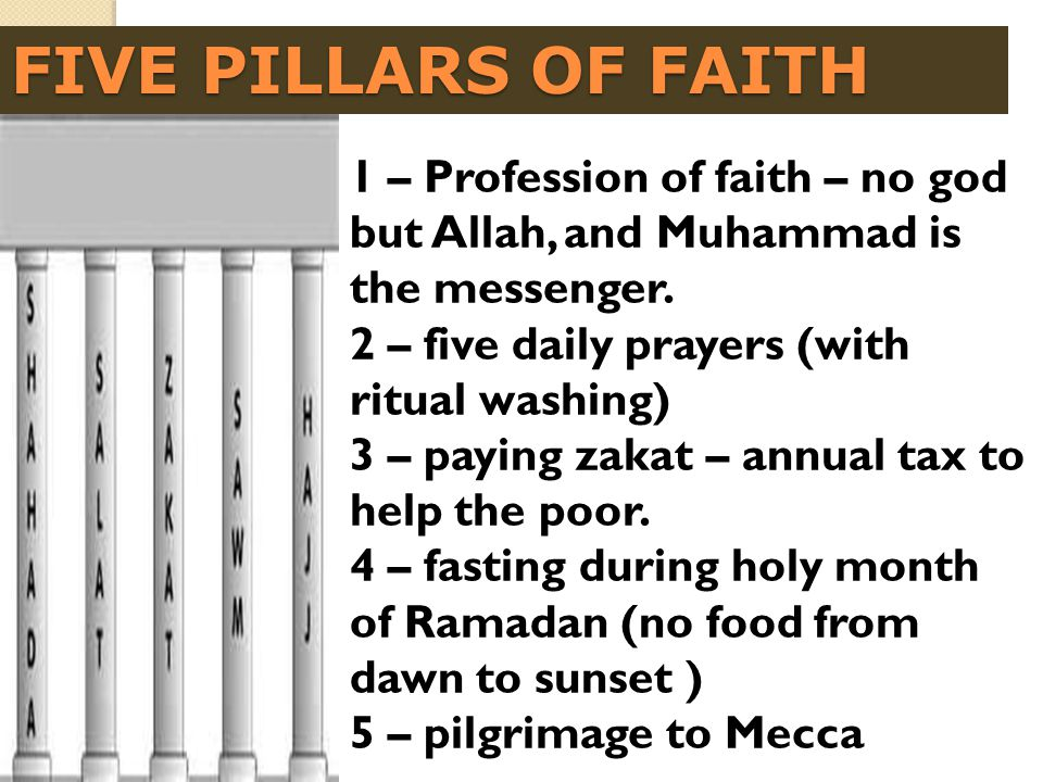 FIVE PILLARS OF FAITH 1 – Profession of faith – no god but Allah, and Muhammad is the messenger. 2 – five daily prayers (with ritual washing) 3 – payi