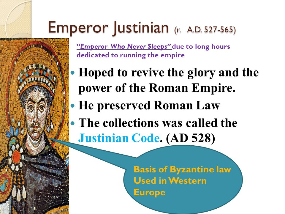 Justinian Code (Collection of Roman Laws) Divided into 4 parts: ◦ Code- useful Roman Laws ◦ Digest- summarized Roman legal opinion ◦ Institutes- a guide for law students ◦ Novellae- laws passed after 534A.D.