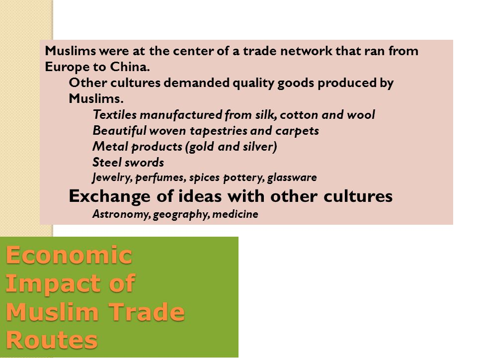 Economic Impact of Muslim Trade Routes Muslims were at the center of a trade network that ran from Europe to China. Other cultures demanded quality go