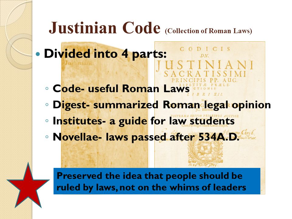 Justinian Code (Collection of Roman Laws) Divided into 4 parts: ◦ Code- useful Roman Laws ◦ Digest- summarized Roman legal opinion ◦ Institutes- a gui