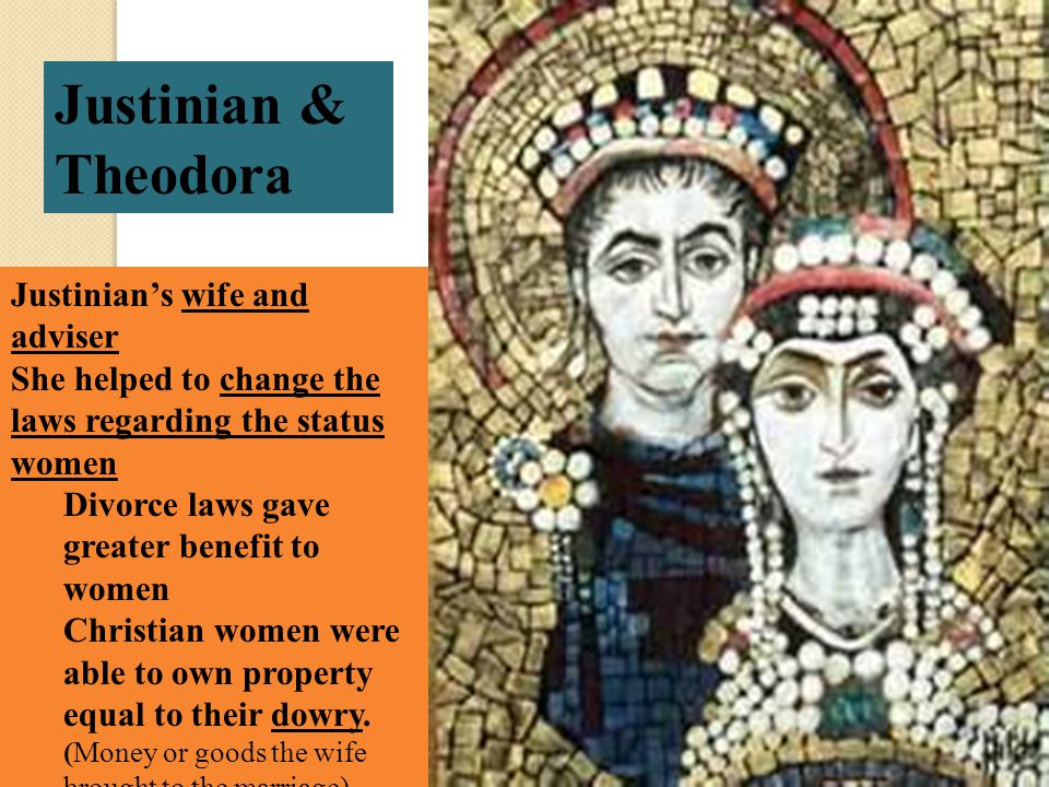 Justinian & Theodora Justinian's wife and adviser She helped to change the laws regarding the status women Divorce laws gave greater benefit to women