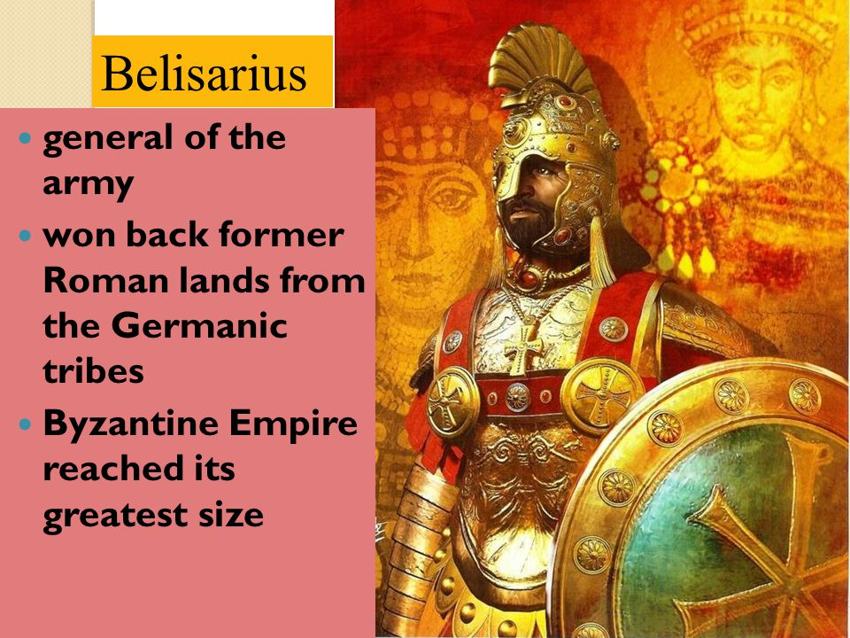 Belisarius general of the army won back former Roman lands from the Germanic tribes Byzantine Empire reached its greatest size