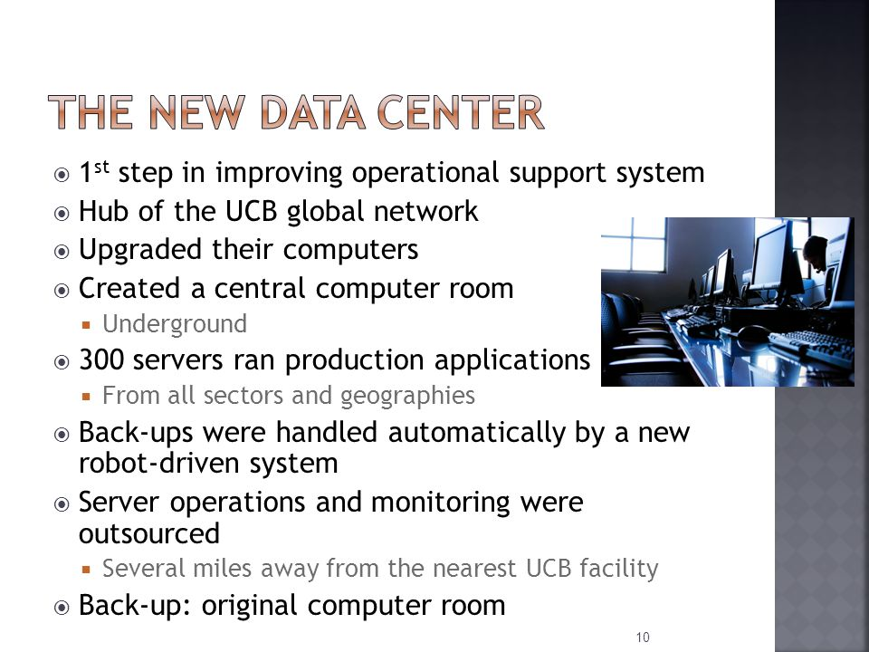  1 st step in improving operational support system  Hub of the UCB global network  Upgraded their computers  Created a central computer room  Underground  300 servers ran production applications  From all sectors and geographies  Back-ups were handled automatically by a new robot-driven system  Server operations and monitoring were outsourced  Several miles away from the nearest UCB facility  Back-up: original computer room 10