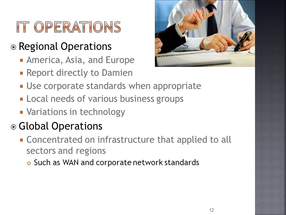  Regional Operations  America, Asia, and Europe  Report directly to Damien  Use corporate standards when appropriate  Local needs of various business groups  Variations in technology  Global Operations  Concentrated on infrastructure that applied to all sectors and regions Such as WAN and corporate network standards 12