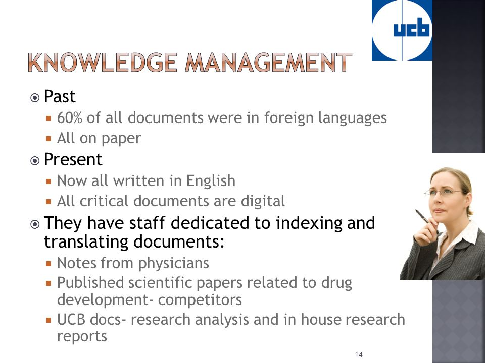  Past  60% of all documents were in foreign languages  All on paper  Present  Now all written in English  All critical documents are digital  They have staff dedicated to indexing and translating documents:  Notes from physicians  Published scientific papers related to drug development- competitors  UCB docs- research analysis and in house research reports 14