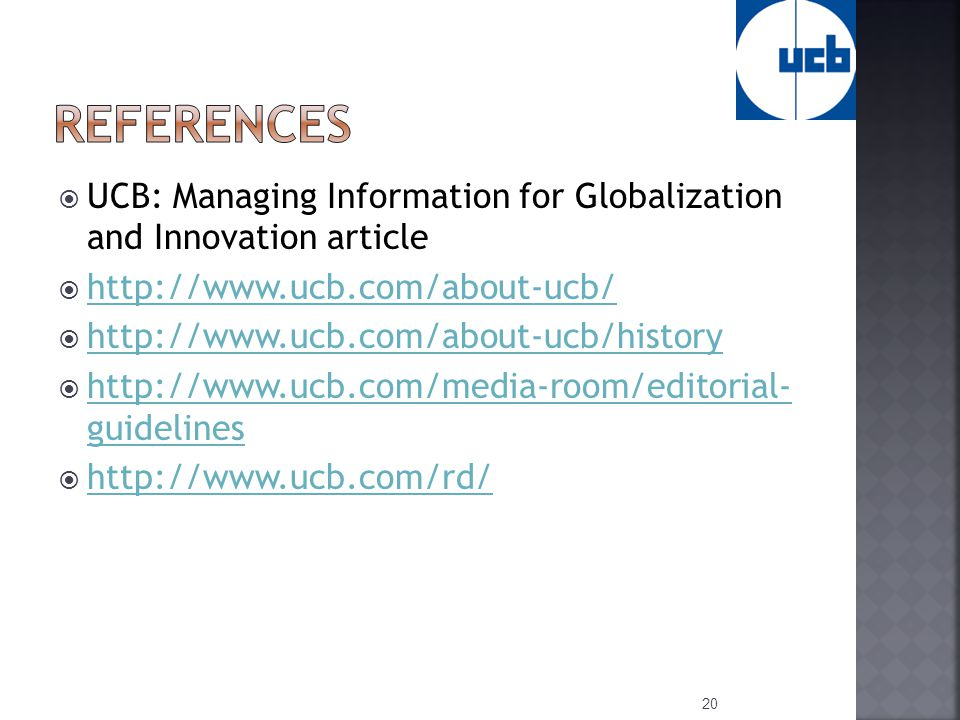  UCB: Managing Information for Globalization and Innovation article  http://www.ucb.com/about-ucb/ http://www.ucb.com/about-ucb/  http://www.ucb.com/about-ucb/history http://www.ucb.com/about-ucb/history  http://www.ucb.com/media-room/editorial- guidelines http://www.ucb.com/media-room/editorial- guidelines  http://www.ucb.com/rd/ http://www.ucb.com/rd/ 20
