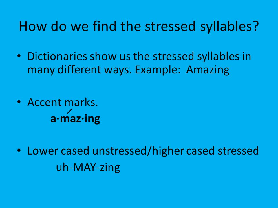 How do we find the stressed syllables? Dictionaries show us the stressed syllables in many different ways. Example: Amazing Accent marks. a·maz·ing Lo