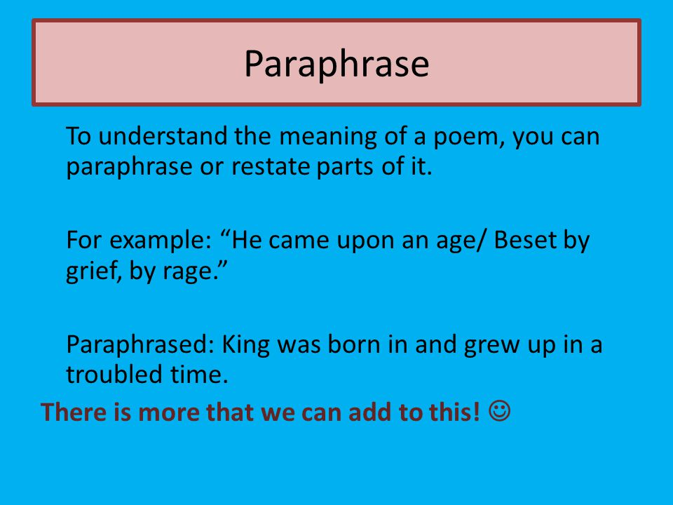 """Paraphrase To understand the meaning of a poem, you can paraphrase or restate parts of it. For example: """"He came upon an age/ Beset by grief, by rage."""