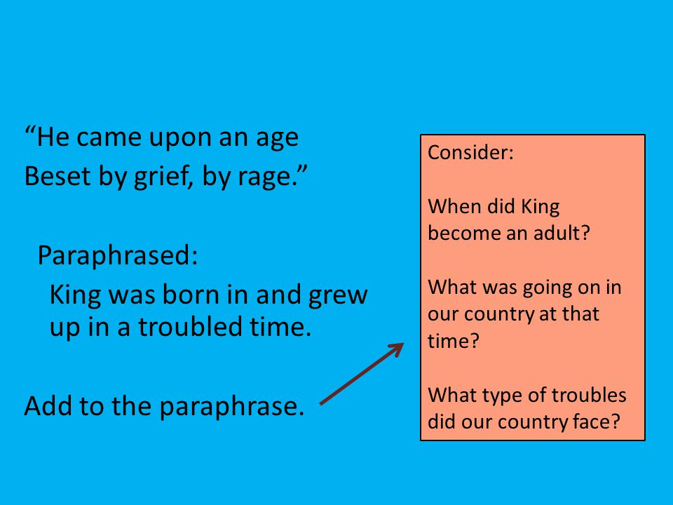 """""""He came upon an age Beset by grief, by rage."""" Paraphrased: King was born in and grew up in a troubled time. Add to the paraphrase. Consider: When did"""