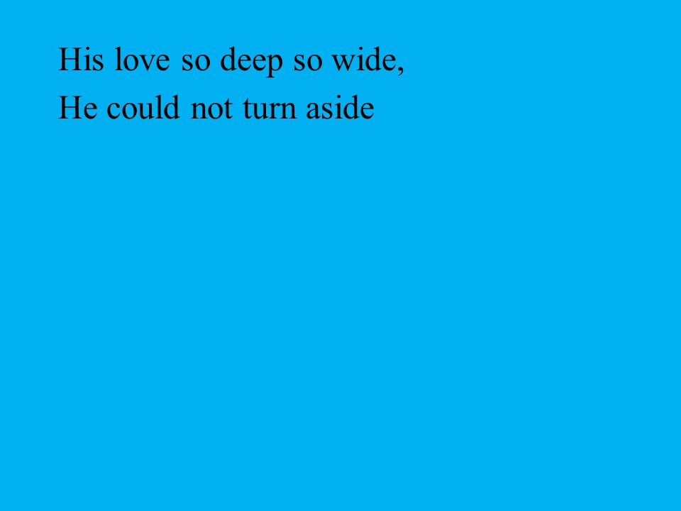 His love so deep so wide, He could not turn aside
