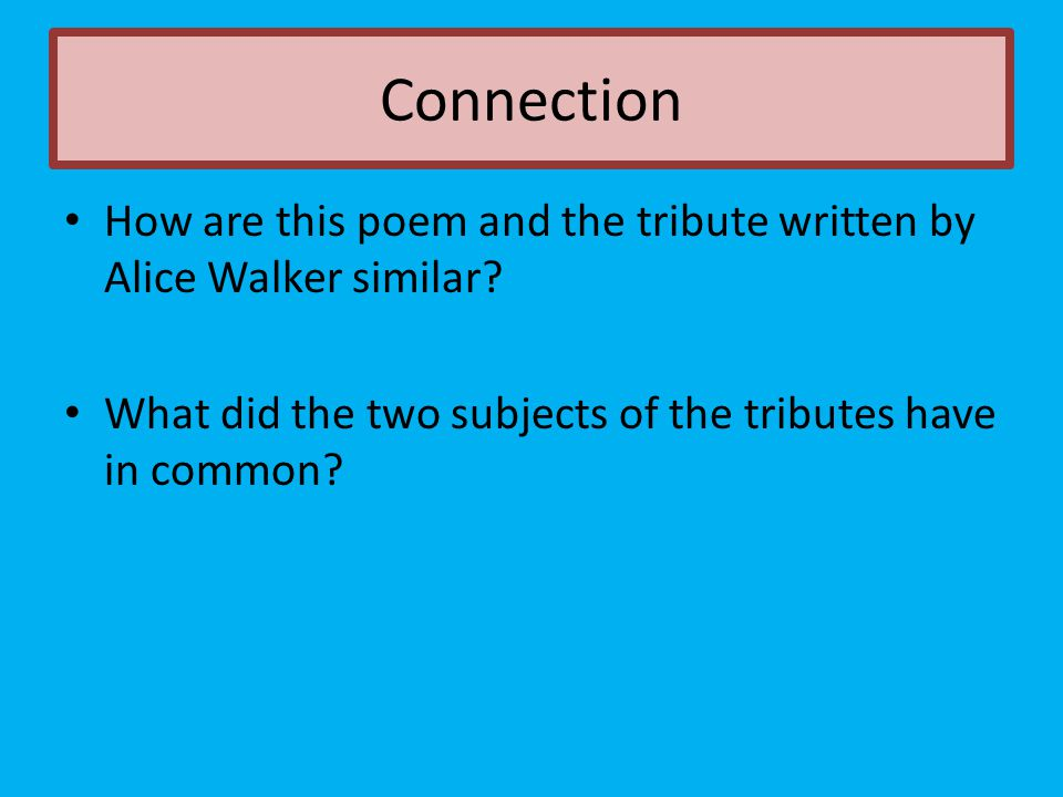 How are this poem and the tribute written by Alice Walker similar? What did the two subjects of the tributes have in common? Connection
