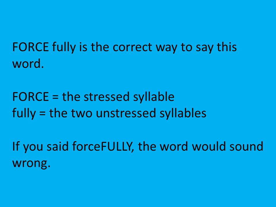 FORCE fully is the correct way to say this word. FORCE = the stressed syllable fully = the two unstressed syllables If you said forceFULLY, the word w