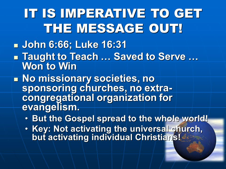 IT IS IMPERATIVE TO GET THE MESSAGE OUT! John 6:66; Luke 16:31 John 6:66; Luke 16:31 Taught to Teach … Saved to Serve … Won to Win Taught to Teach … S