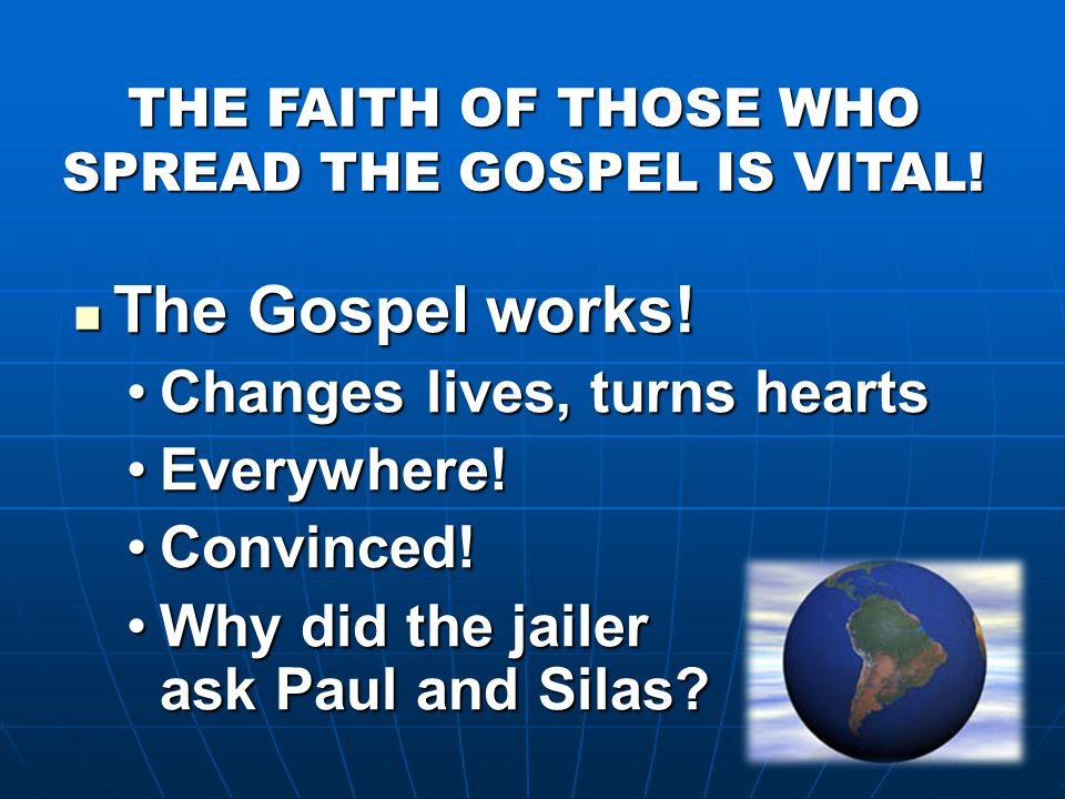 THE FAITH OF THOSE WHO SPREAD THE GOSPEL IS VITAL! The Gospel works! The Gospel works! Changes lives, turns heartsChanges lives, turns hearts Everywhe