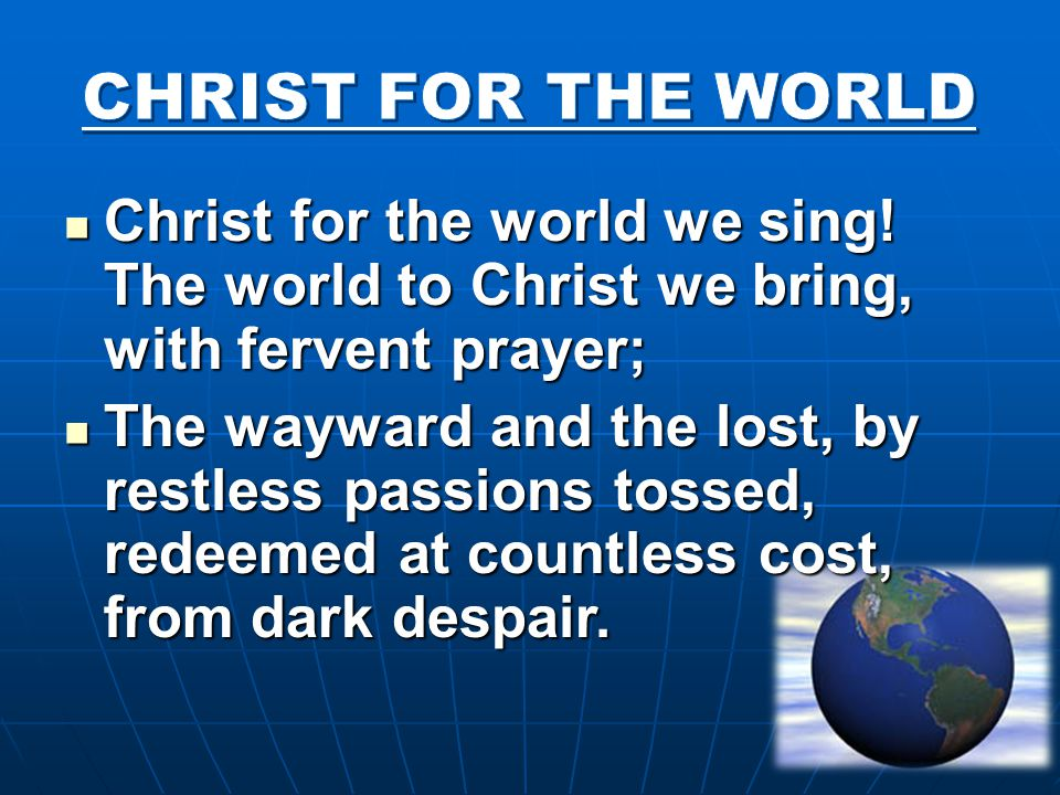 Christ for the world we sing! The world to Christ we bring, with fervent prayer; Christ for the world we sing! The world to Christ we bring, with ferv