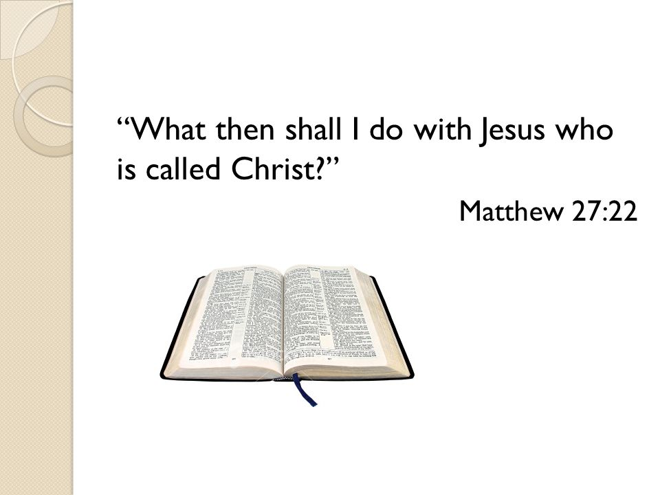 What then shall I do with Jesus who is called Christ Matthew 27:22