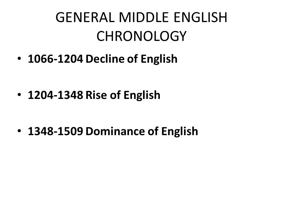 GENERAL MIDDLE ENGLISH CHRONOLOGY 1066-1204 Decline of English 1204-1348 Rise of English 1348-1509 Dominance of English