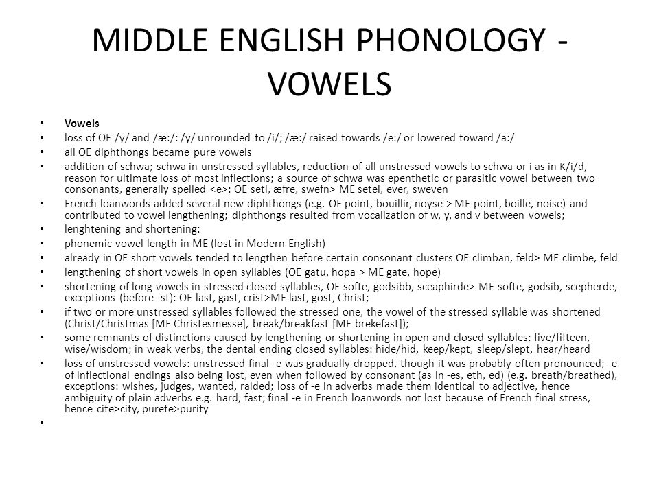 MIDDLE ENGLISH PHONOLOGY - VOWELS Vowels loss of OE /y/ and /æ:/: /y/ unrounded to /i/; /æ:/ raised towards /e:/ or lowered toward /a:/ all OE diphthongs became pure vowels addition of schwa; schwa in unstressed syllables, reduction of all unstressed vowels to schwa or i as in K/i/d, reason for ultimate loss of most inflections; a source of schwa was epenthetic or parasitic vowel between two consonants, generally spelled : OE setl, æfre, swefn> ME setel, ever, sweven French loanwords added several new diphthongs (e.g.