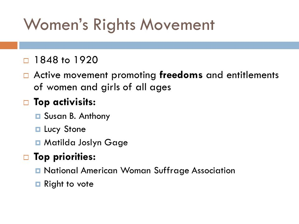 Women's Rights Movement  1848 to 1920  Active movement promoting freedoms and entitlements of women and girls of all ages  Top activisits:  Susan B.