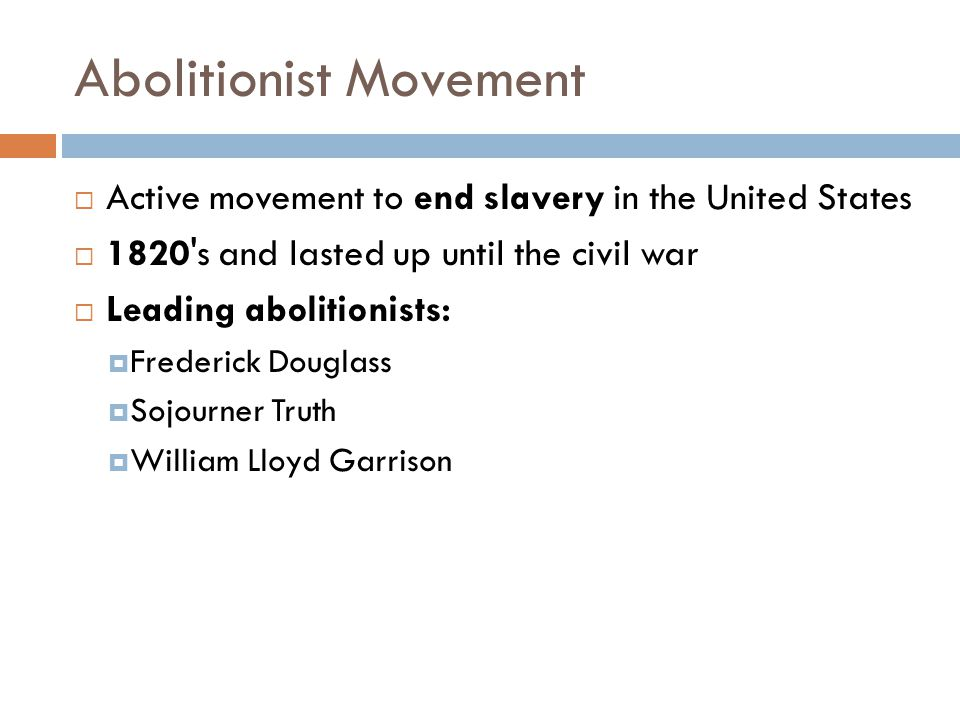 Abolitionist Movement  Active movement to end slavery in the United States  1820 s and lasted up until the civil war  Leading abolitionists:  Frederick Douglass  Sojourner Truth  William Lloyd Garrison
