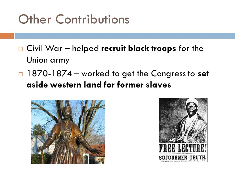 Other Contributions  Civil War – helped recruit black troops for the Union army  1870-1874 – worked to get the Congress to set aside western land for former slaves