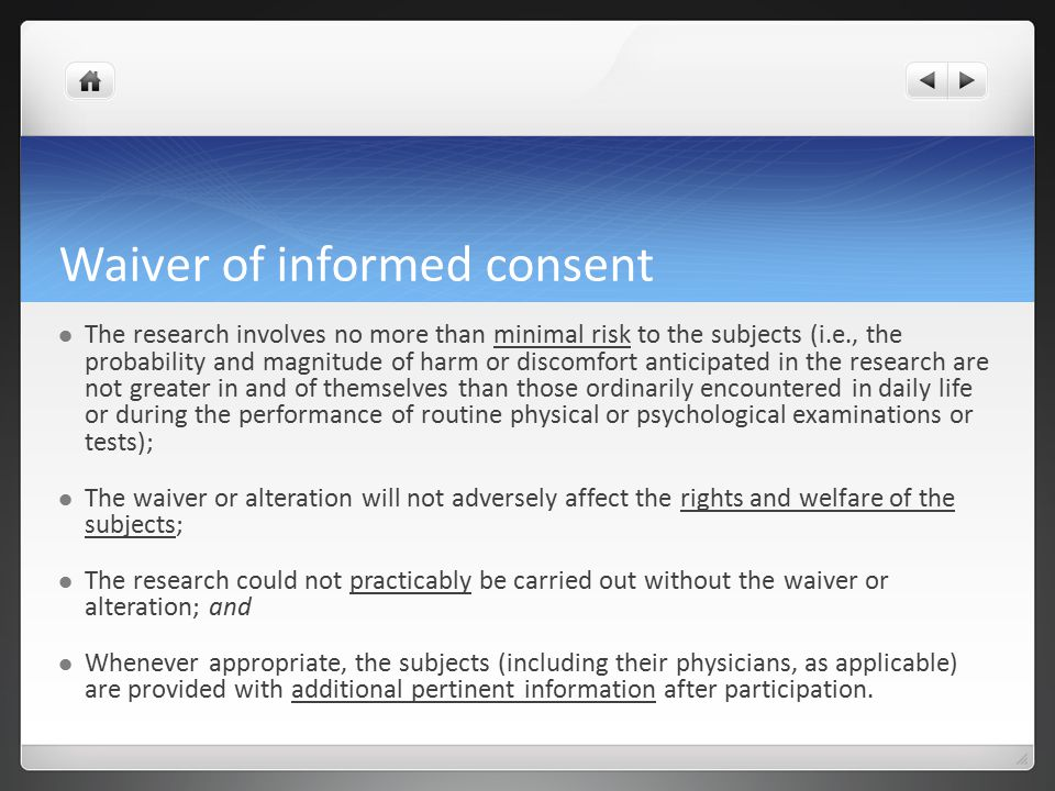 Waiver of informed consent The research involves no more than minimal risk to the subjects (i.e., the probability and magnitude of harm or discomfort anticipated in the research are not greater in and of themselves than those ordinarily encountered in daily life or during the performance of routine physical or psychological examinations or tests); The waiver or alteration will not adversely affect the rights and welfare of the subjects; The research could not practicably be carried out without the waiver or alteration; and Whenever appropriate, the subjects (including their physicians, as applicable) are provided with additional pertinent information after participation.