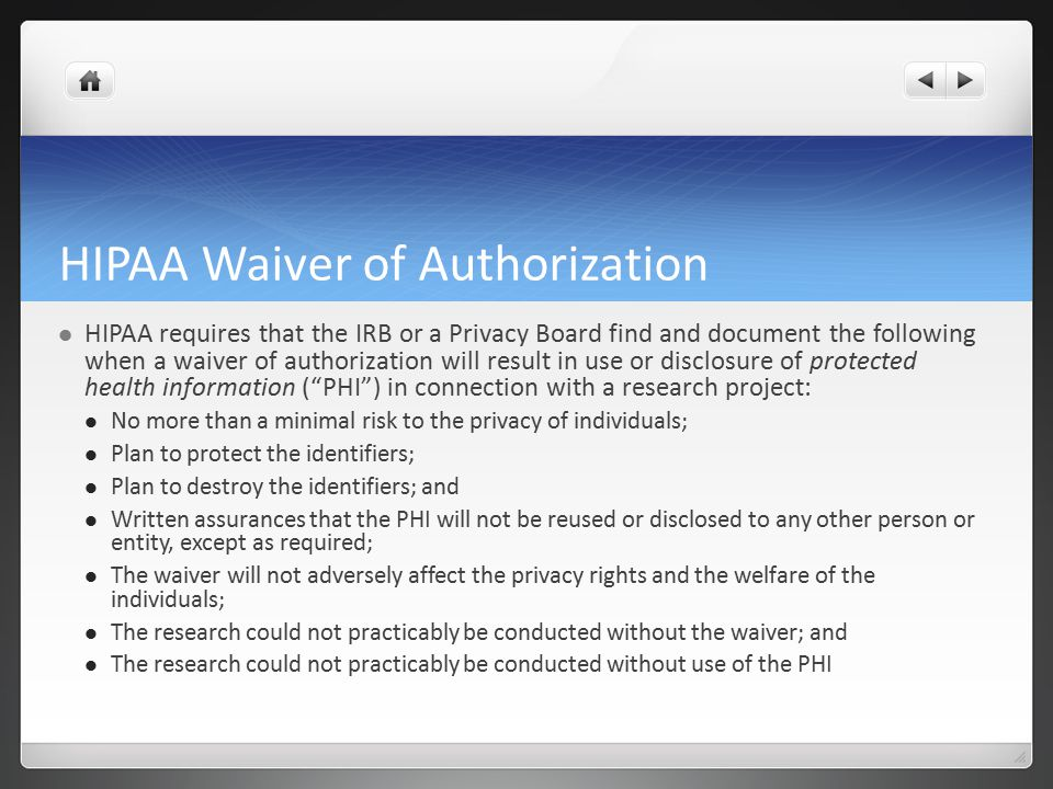 HIPAA Waiver of Authorization HIPAA requires that the IRB or a Privacy Board find and document the following when a waiver of authorization will result in use or disclosure of protected health information ( PHI ) in connection with a research project: No more than a minimal risk to the privacy of individuals; Plan to protect the identifiers; Plan to destroy the identifiers; and Written assurances that the PHI will not be reused or disclosed to any other person or entity, except as required; The waiver will not adversely affect the privacy rights and the welfare of the individuals; The research could not practicably be conducted without the waiver; and The research could not practicably be conducted without use of the PHI
