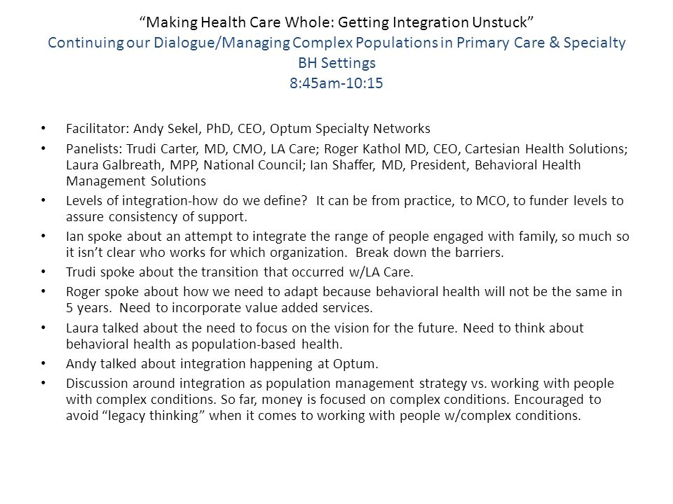 Making Health Care Whole: Getting Integration Unstuck Continuing our Dialogue/Managing Complex Populations in Primary Care & Specialty BH Settings 8:45am-10:15 Facilitator: Andy Sekel, PhD, CEO, Optum Specialty Networks Panelists: Trudi Carter, MD, CMO, LA Care; Roger Kathol MD, CEO, Cartesian Health Solutions; Laura Galbreath, MPP, National Council; Ian Shaffer, MD, President, Behavioral Health Management Solutions Levels of integration-how do we define.