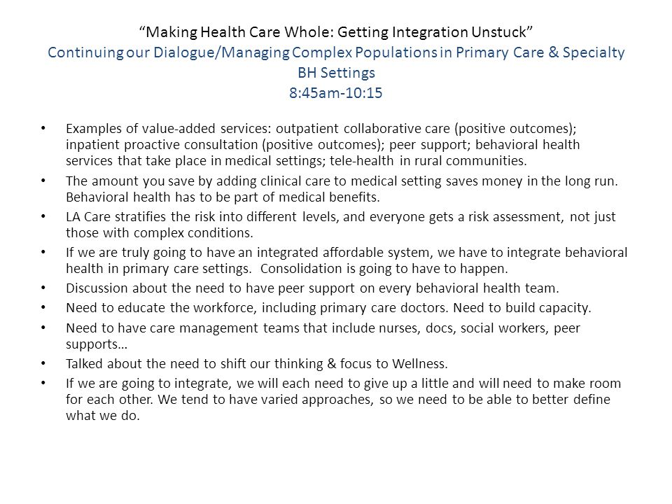 Making Health Care Whole: Getting Integration Unstuck Continuing our Dialogue/Managing Complex Populations in Primary Care & Specialty BH Settings 8:45am-10:15 Examples of value-added services: outpatient collaborative care (positive outcomes); inpatient proactive consultation (positive outcomes); peer support; behavioral health services that take place in medical settings; tele-health in rural communities.