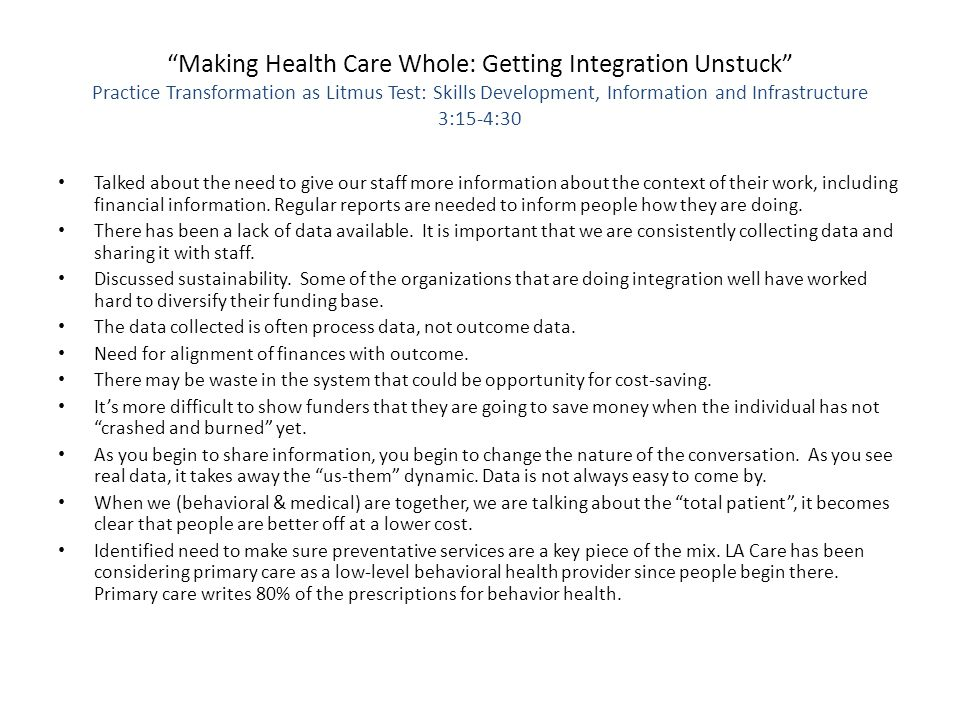 Making Health Care Whole: Getting Integration Unstuck Practice Transformation as Litmus Test: Skills Development, Information and Infrastructure 3:15-4:30 Talked about the need to give our staff more information about the context of their work, including financial information.