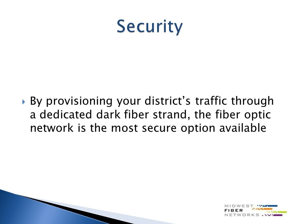  By provisioning your district's traffic through a dedicated dark fiber strand, the fiber optic network is the most secure option available