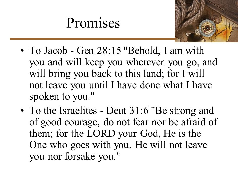 Promises To Jacob - Gen 28:15 Behold, I am with you and will keep you wherever you go, and will bring you back to this land; for I will not leave you until I have done what I have spoken to you. To the Israelites - Deut 31:6 Be strong and of good courage, do not fear nor be afraid of them; for the LORD your God, He is the One who goes with you.
