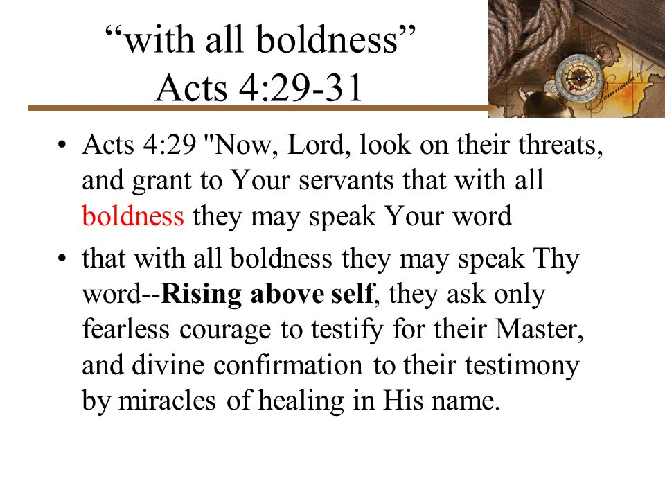 with all boldness Acts 4:29-31 Acts 4:29 Now, Lord, look on their threats, and grant to Your servants that with all boldness they may speak Your word that with all boldness they may speak Thy word--Rising above self, they ask only fearless courage to testify for their Master, and divine confirmation to their testimony by miracles of healing in His name.