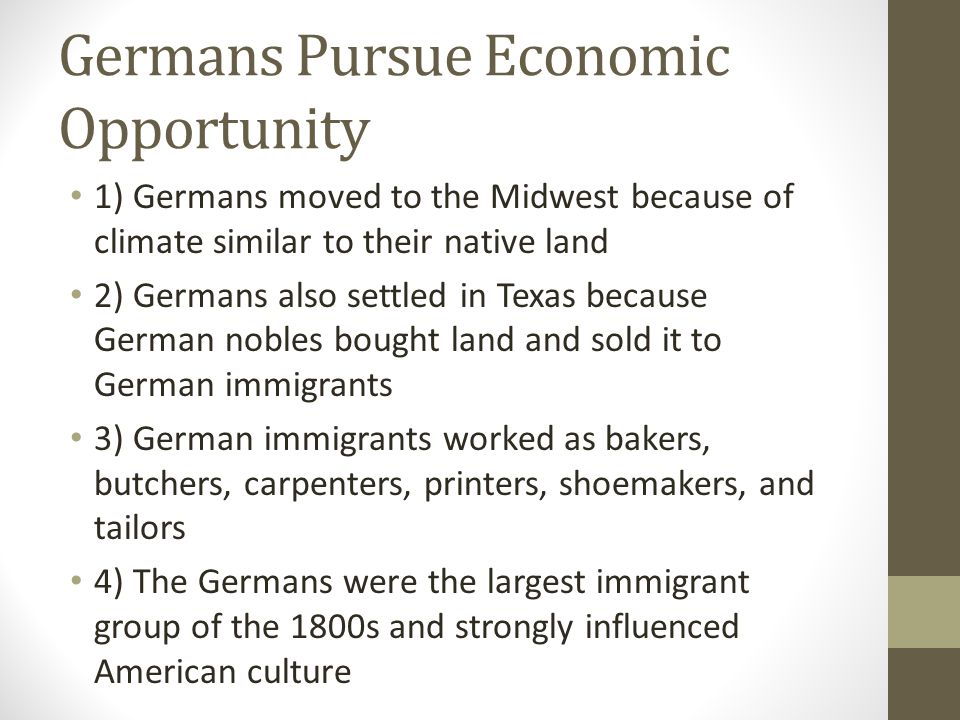 Germans Pursue Economic Opportunity 1) Germans moved to the Midwest because of climate similar to their native land 2) Germans also settled in Texas b