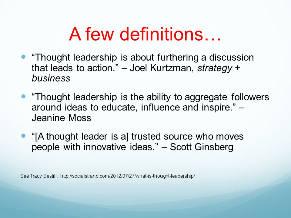 A few definitions… Thought leadership is about furthering a discussion that leads to action. – Joel Kurtzman, strategy + business Thought leadership is the ability to aggregate followers around ideas to educate, influence and inspire. – Jeanine Moss [A thought leader is a] trusted source who moves people with innovative ideas. – Scott Ginsberg See Tracy Sestili: http://socialstrand.com/2012/07/27/what-is-thought-leadership/