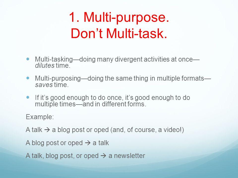 1. Multi-purpose. Don't Multi-task.