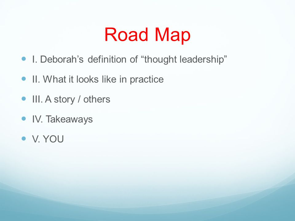 Road Map I. Deborah's definition of thought leadership II.