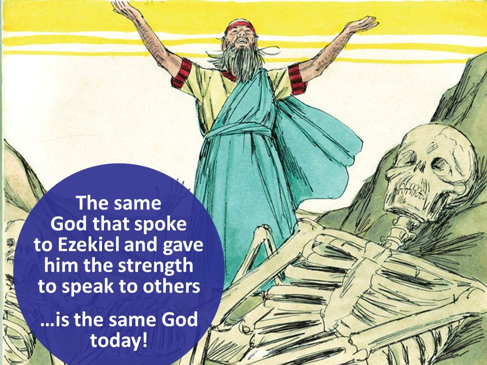 The same God that spoke to Ezekiel and gave him the strength to speak to others …is the same God today!