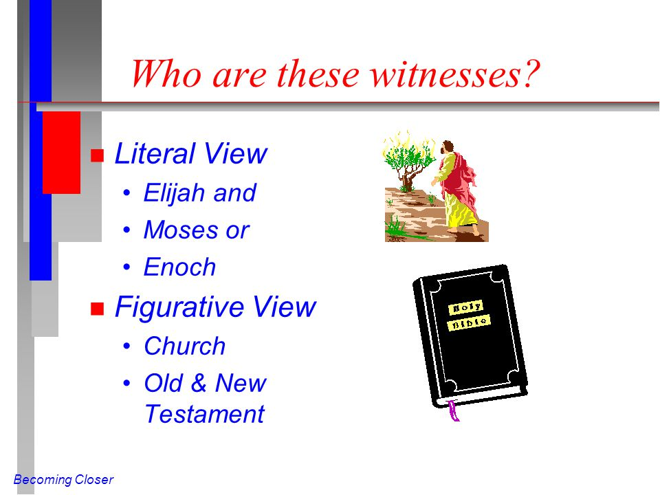 Becoming Closer Who are these witnesses? n Literal View Elijah and Moses or Enoch n Figurative View Church Old & New Testament