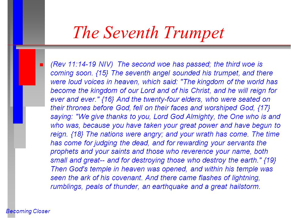 Becoming Closer The Seventh Trumpet n (Rev 11:14-19 NIV) The second woe has passed; the third woe is coming soon. {15} The seventh angel sounded his t
