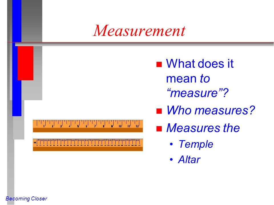 "Becoming Closer Measurement n What does it mean to ""measure""? n Who measures? n Measures the Temple Altar"