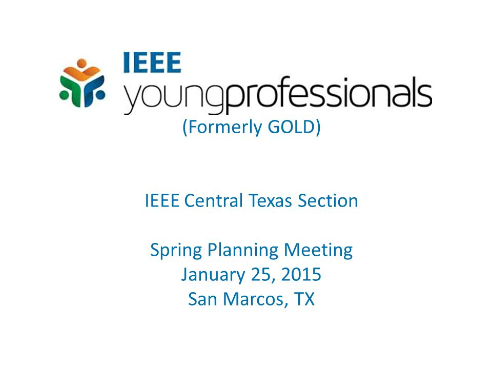 (Formerly GOLD) IEEE Central Texas Section Spring Planning Meeting January 25, 2015 San Marcos, TX