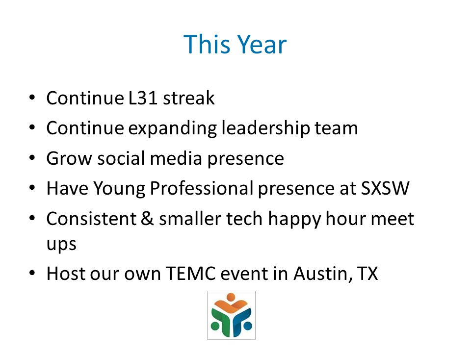 This Year Continue L31 streak Continue expanding leadership team Grow social media presence Have Young Professional presence at SXSW Consistent & smaller tech happy hour meet ups Host our own TEMC event in Austin, TX