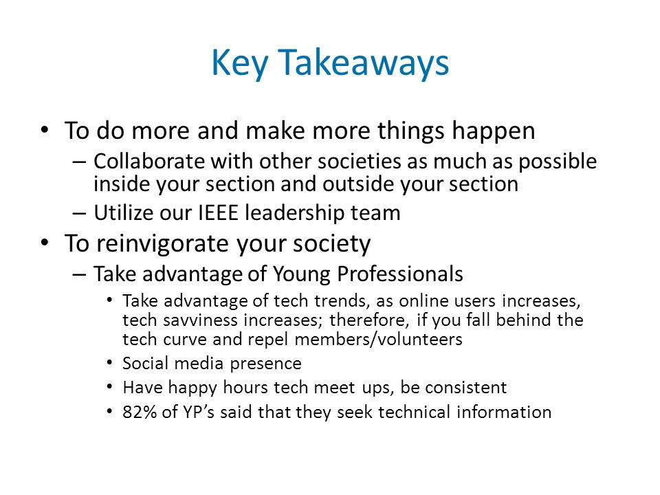 Key Takeaways To do more and make more things happen – Collaborate with other societies as much as possible inside your section and outside your section – Utilize our IEEE leadership team To reinvigorate your society – Take advantage of Young Professionals Take advantage of tech trends, as online users increases, tech savviness increases; therefore, if you fall behind the tech curve and repel members/volunteers Social media presence Have happy hours tech meet ups, be consistent 82% of YP's said that they seek technical information